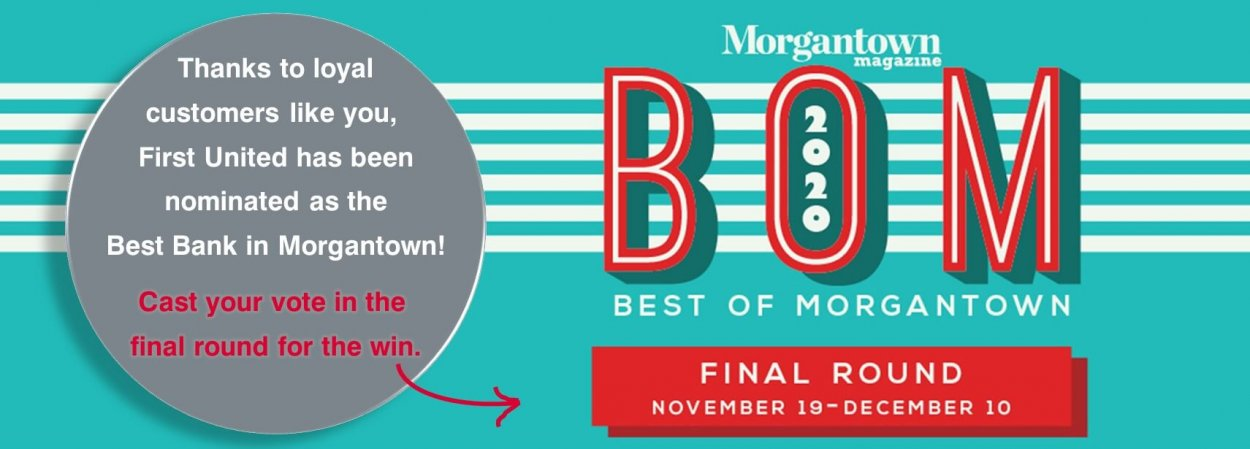 Morgantown Magazine BOM 2020. Best of Morgantown. Final Round Novembe 19 through December 10. Thanks to loyal customers like you, First United has been nominated as the Best Bank in Morgantown! Cast your vote in the final round for the win.