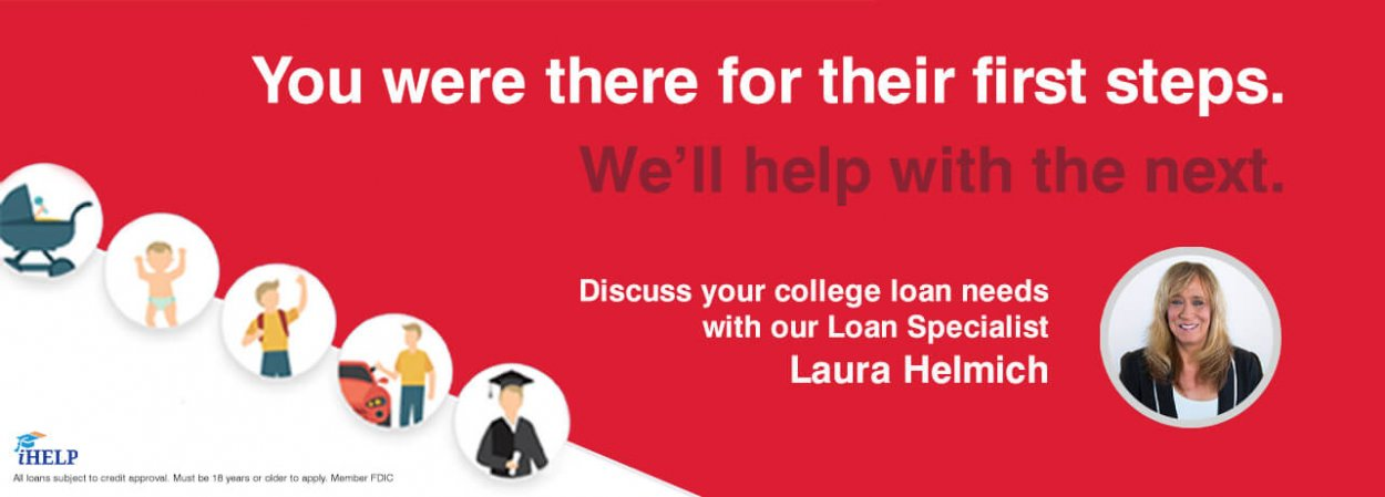 You were there for their first steps. We'll help with the next. Discuss college loans with our Loan Specialist Laura Helmich.