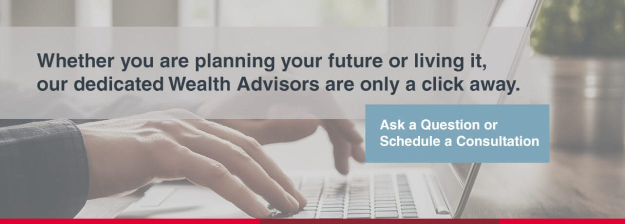 Whether you are planning your future or living it, our dedicated Wealth Advisors are only a click away. Ask a question or schedule a consultation.